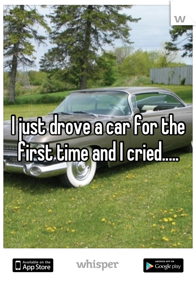I just drove a car for the first time and I cried.....