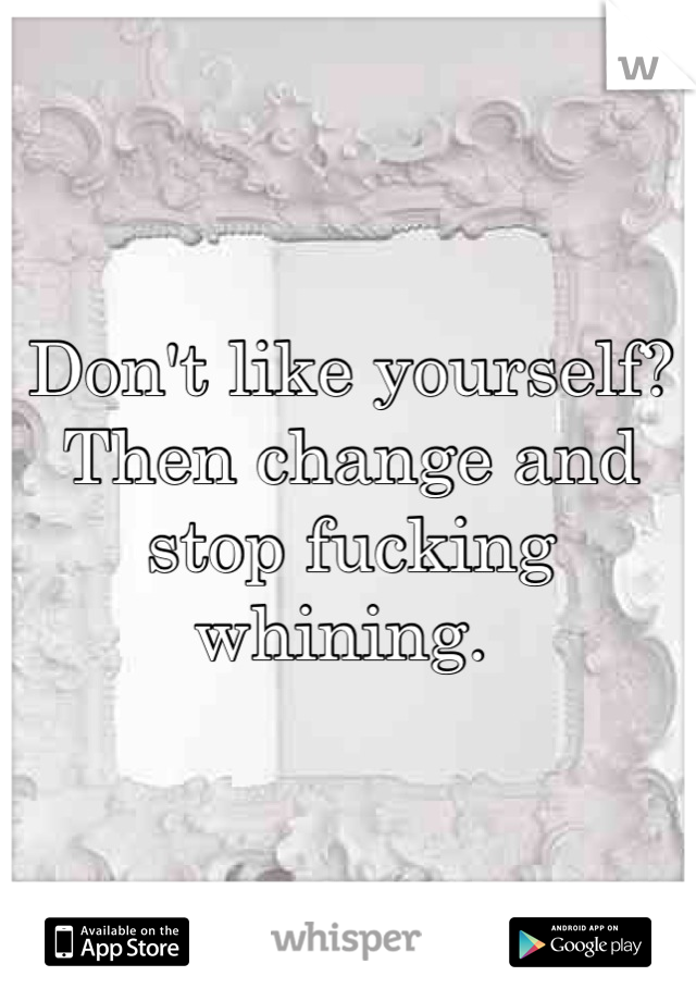Don't like yourself? Then change and stop fucking whining.
