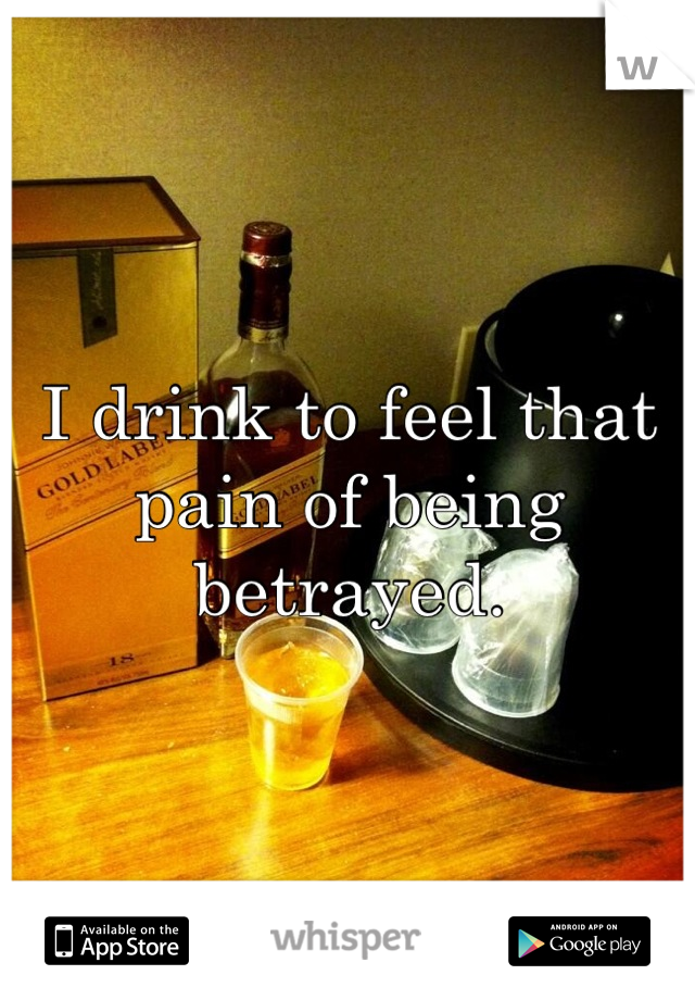 I drink to feel that pain of being betrayed.