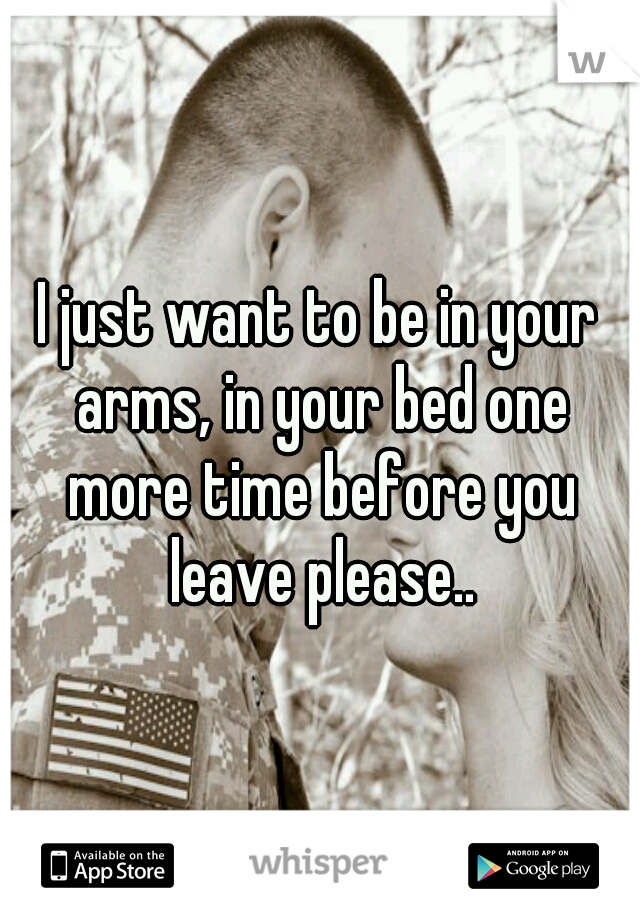 I just want to be in your arms, in your bed one more time before you leave please..