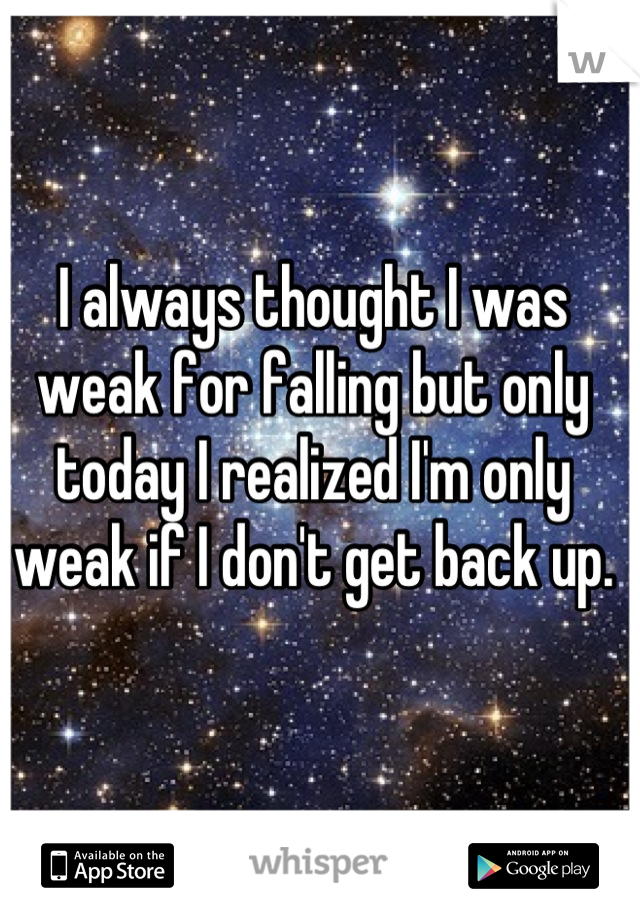 I always thought I was weak for falling but only today I realized I'm only weak if I don't get back up.