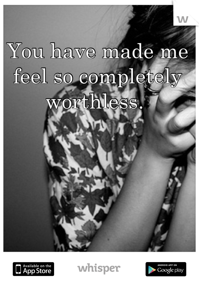 You have made me feel so completely worthless.