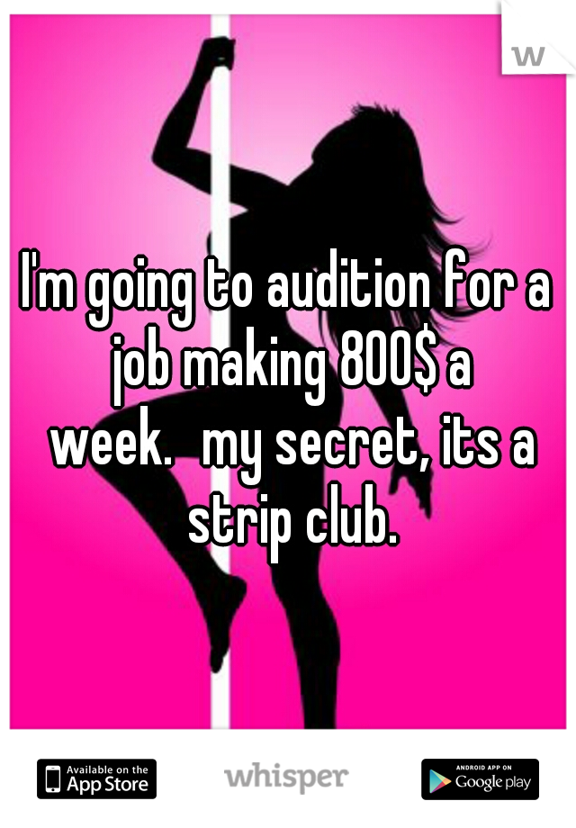 I'm going to audition for a job making 800$ a week. my secret, its a strip club.