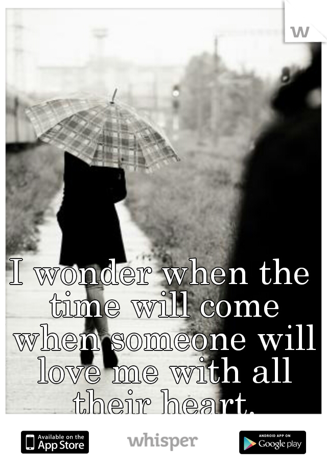 I wonder when the time will come when someone will love me with all their heart.