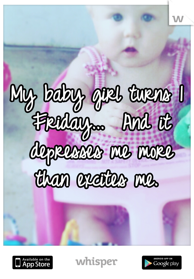 My baby girl turns 1 Friday...  And it depresses me more than excites me.
