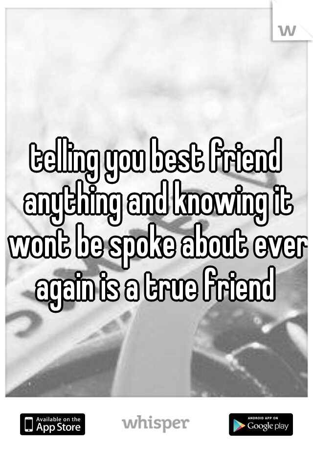 telling you best friend anything and knowing it wont be spoke about ever again is a true friend