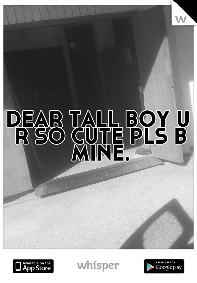 DEAR TALL BOY U R SO CUTE PLS B MINE.
