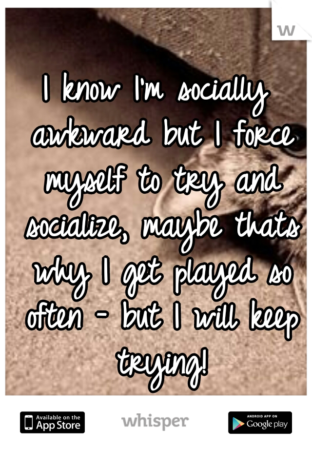 I know I'm socially awkward but I force myself to try and socialize, maybe thats why I get played so often - but I will keep trying!