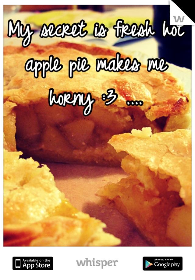 My secret is fresh hot apple pie makes me horny :3 ....