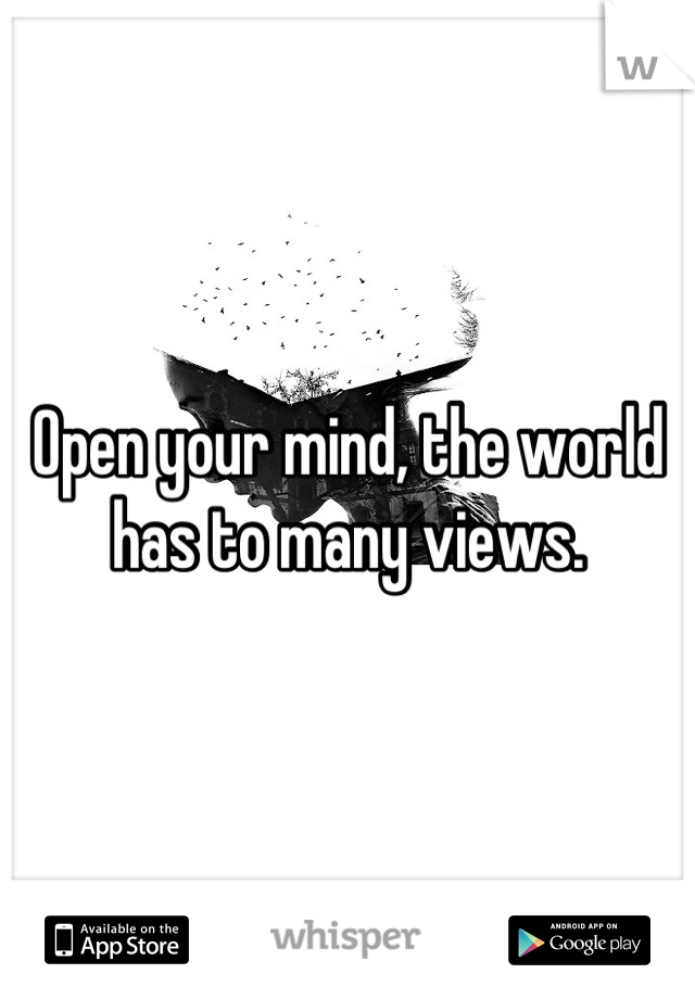 Open your mind, the world has to many views.