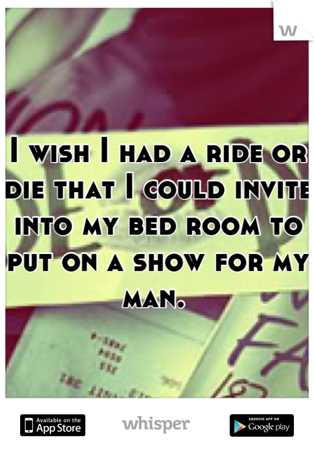 I wish I had a ride or die that I could invite into my bed room to put on a show for my man.