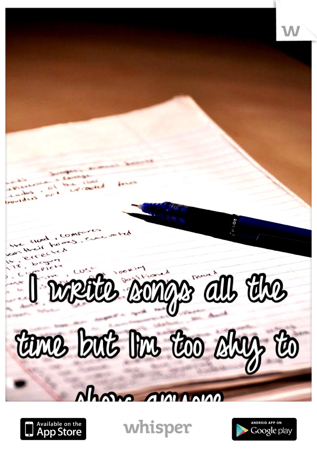 I write songs all the time but I'm too shy to show anyone