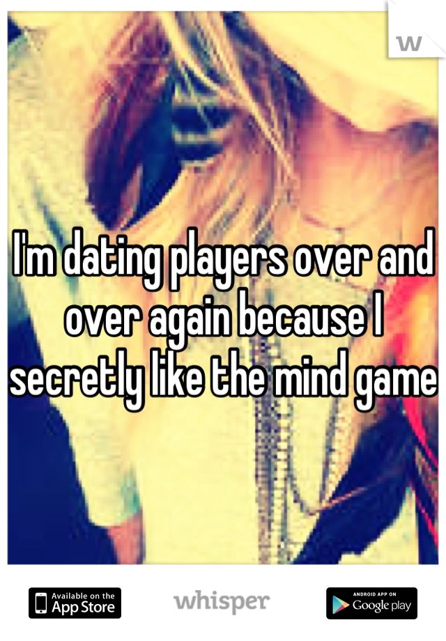 I'm dating players over and over again because I secretly like the mind game