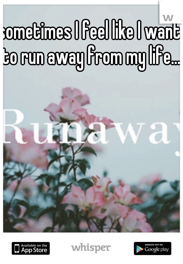 sometimes I feel like I want to run away from my life...