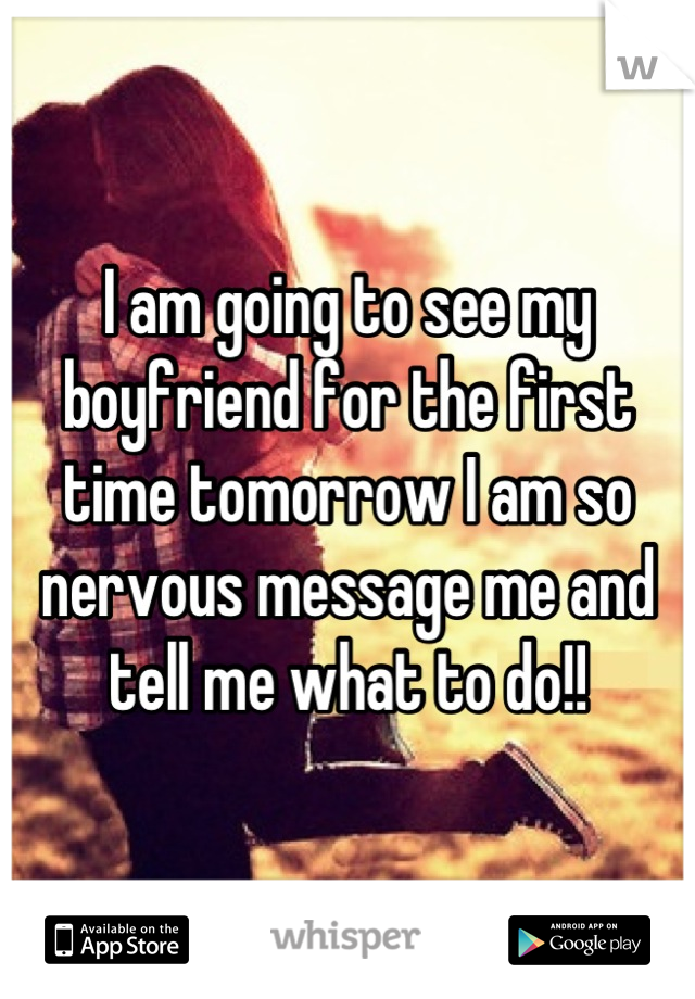 I am going to see my boyfriend for the first time tomorrow I am so nervous message me and tell me what to do!!