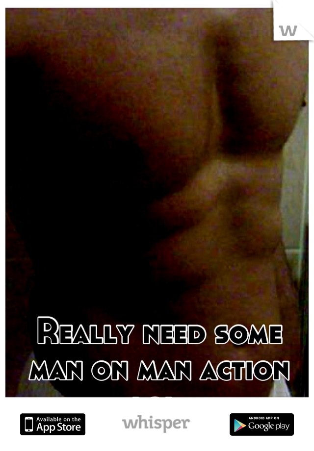 Really need some man on man action lol