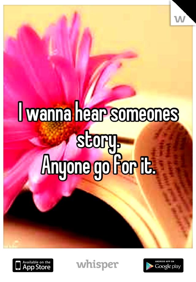 I wanna hear someones story.  Anyone go for it.