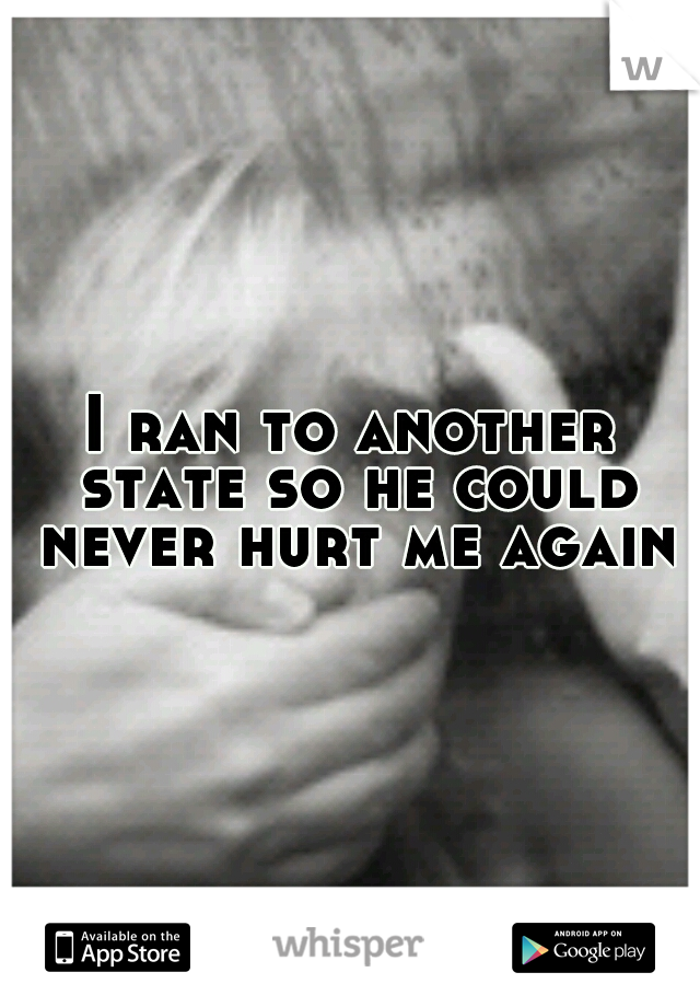 I ran to another state so he could never hurt me again