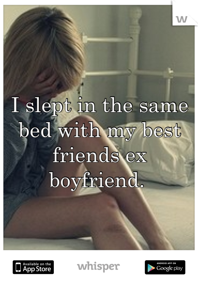I slept in the same bed with my best friends ex boyfriend.