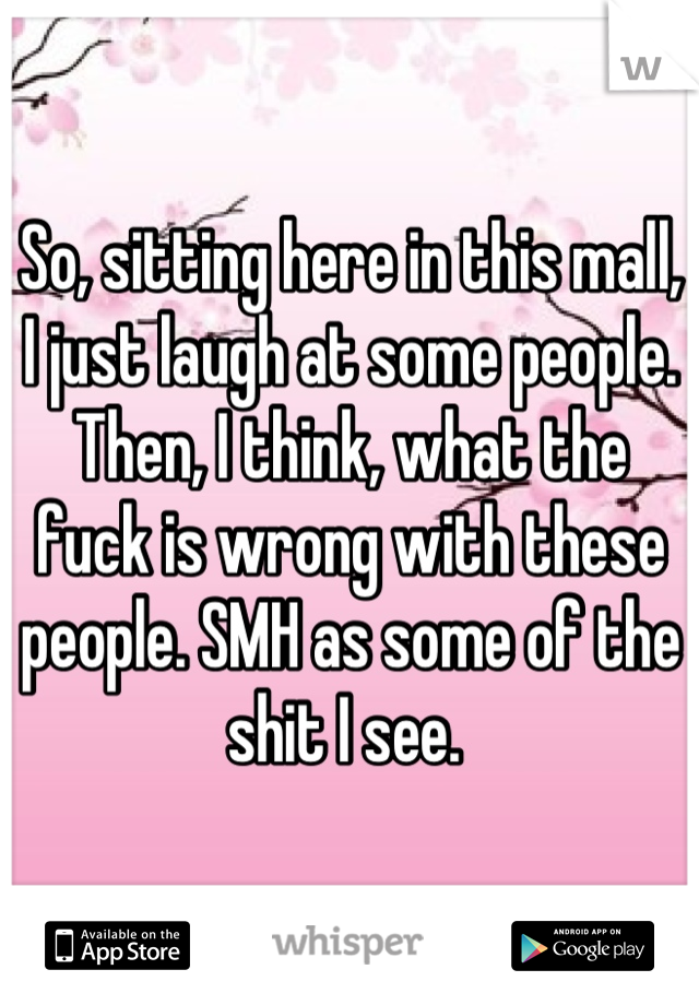 So, sitting here in this mall, I just laugh at some people. Then, I think, what the fuck is wrong with these people. SMH as some of the shit I see.