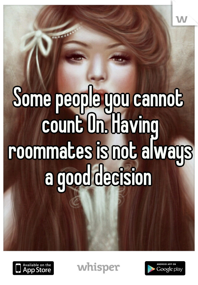 Some people you cannot count On. Having roommates is not always a good decision