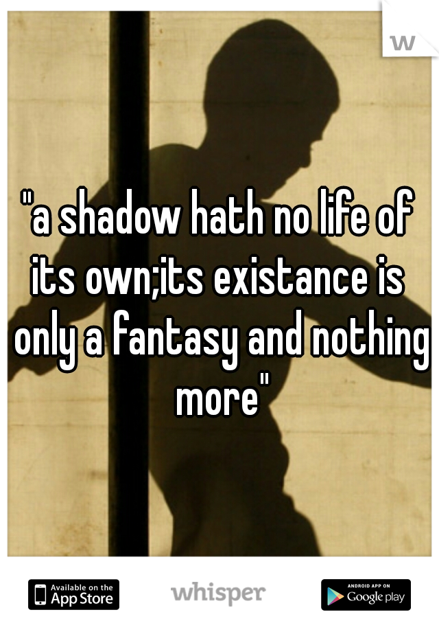 """""""a shadow hath no life of its own;its existance is  only a fantasy and nothing more"""""""