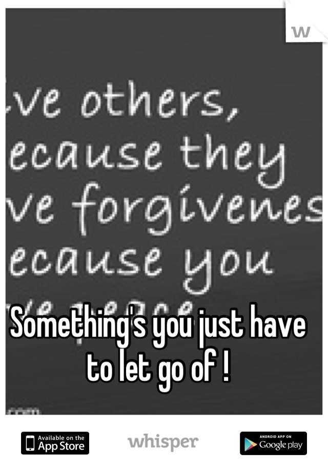 Something's you just have to let go of !