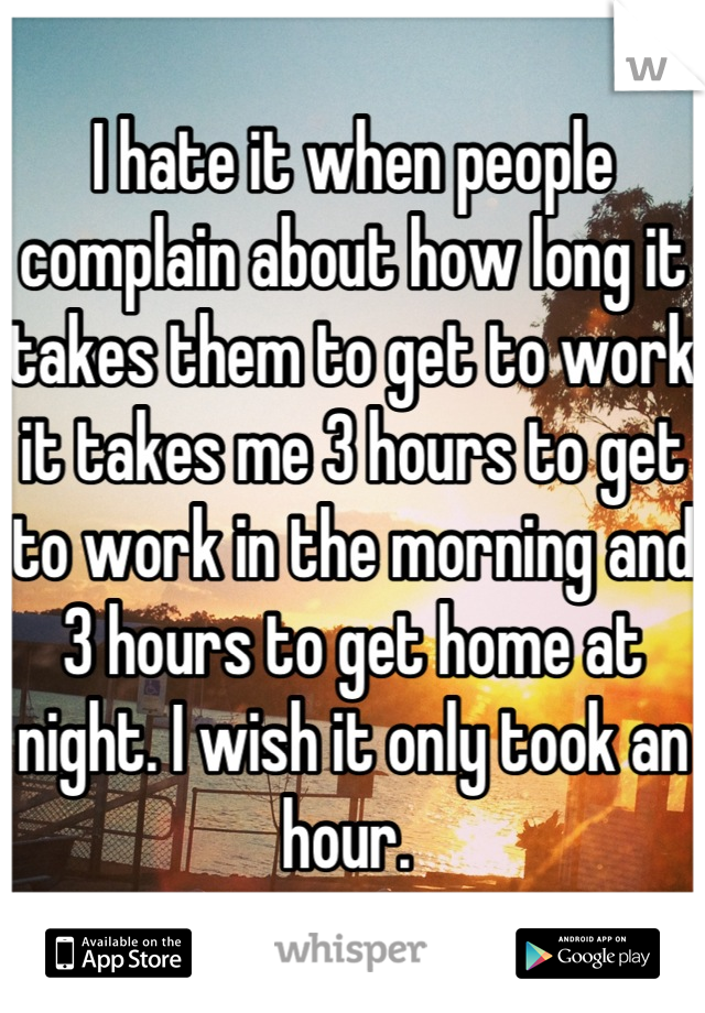 I hate it when people complain about how long it takes them to get to work it takes me 3 hours to get to work in the morning and 3 hours to get home at night. I wish it only took an hour.