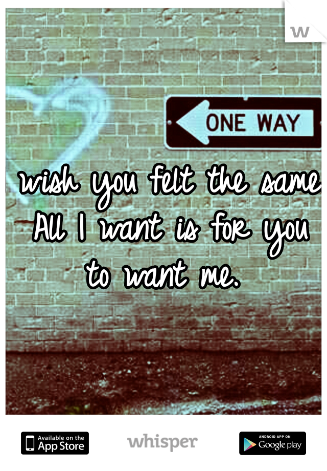 I wish you felt the same. All I want is for you to want me.