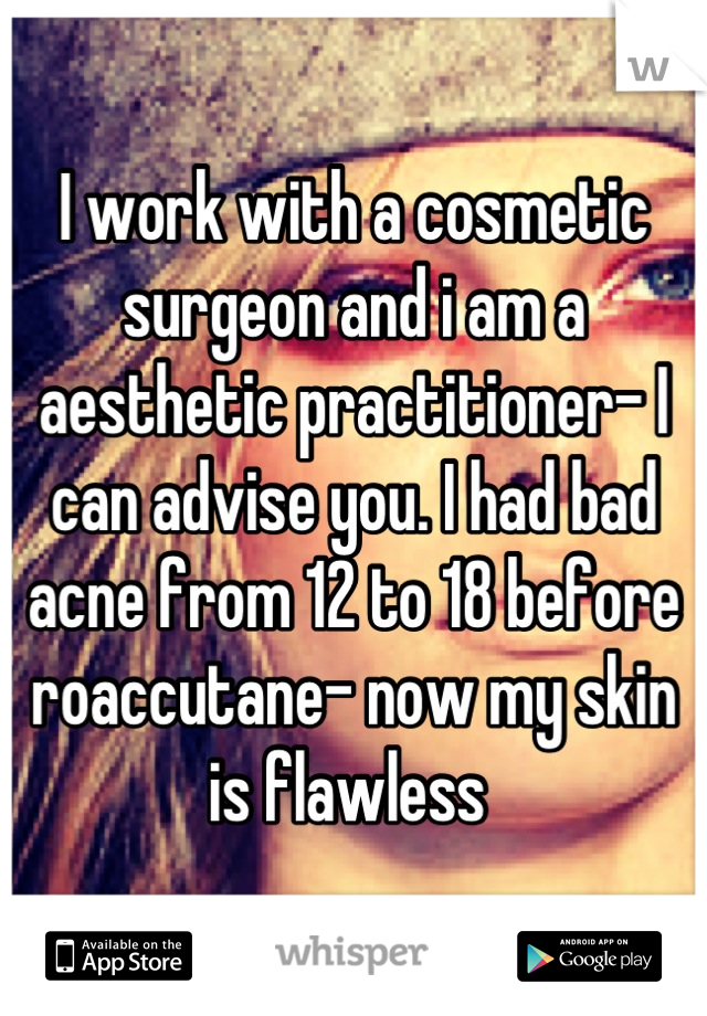 I work with a cosmetic surgeon and i am a aesthetic practitioner- I can advise you. I had bad acne from 12 to 18 before roaccutane- now my skin is flawless