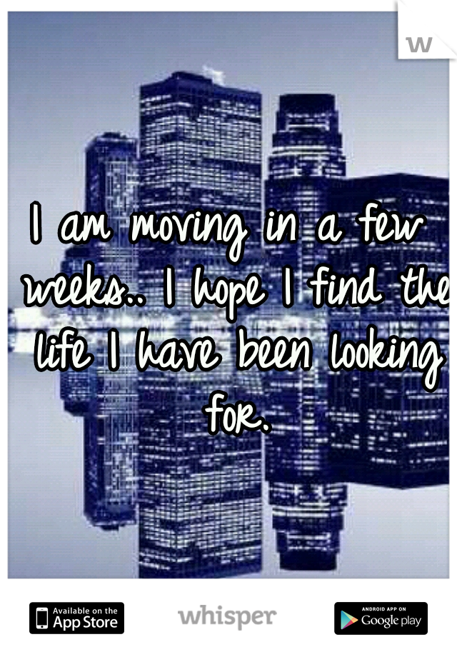 I am moving in a few weeks.. I hope I find the life I have been looking for.