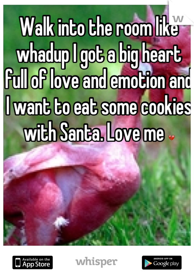 Walk into the room like whadup I got a big heart full of love and emotion and I want to eat some cookies with Santa. Love me 💔