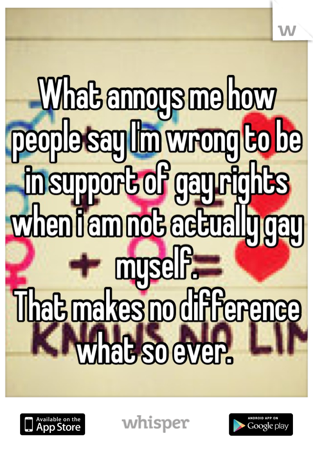 What annoys me how people say I'm wrong to be in support of gay rights when i am not actually gay myself.  That makes no difference what so ever.