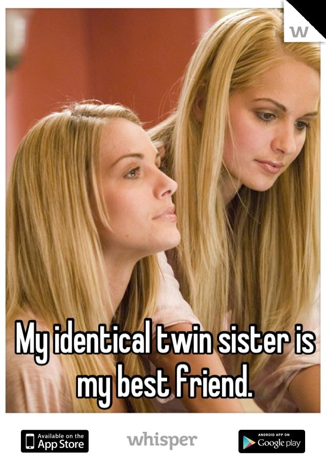My identical twin sister is my best friend.