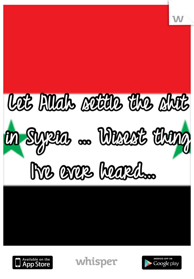 Let Allah settle the shit in Syria ... Wisest thing I've ever heard...