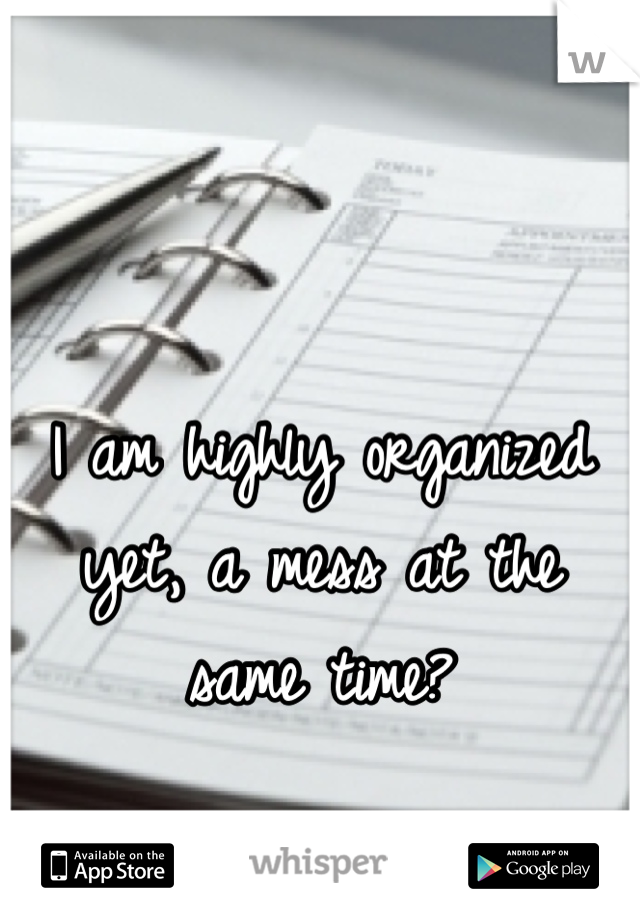 I am highly organized yet, a mess at the same time?