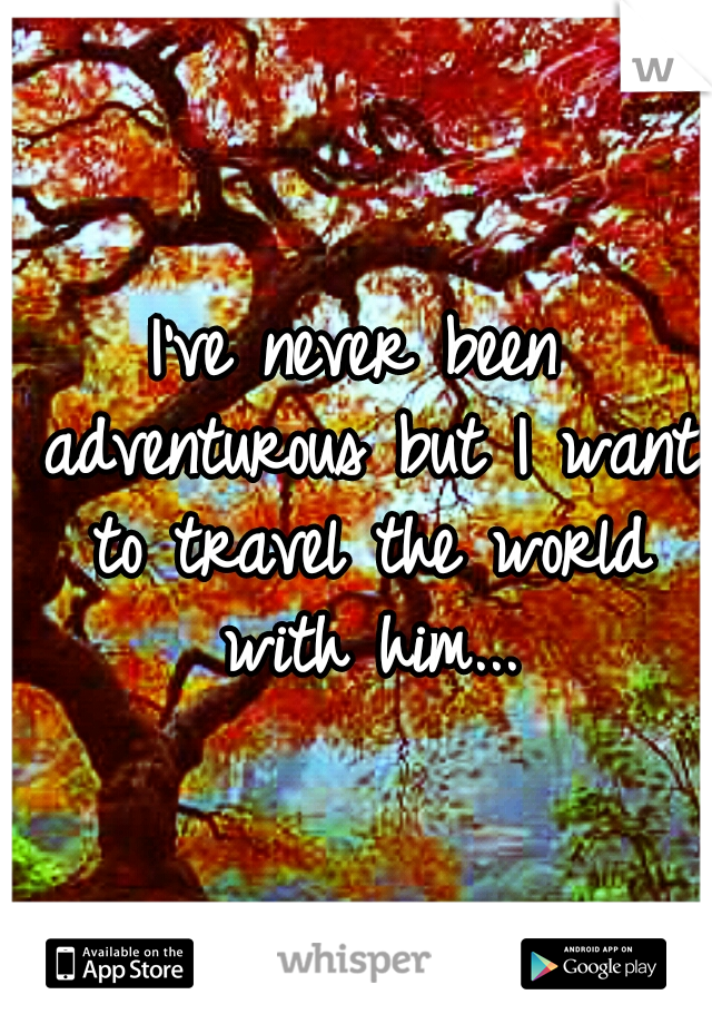 I've never been adventurous but I want to travel the world with him...