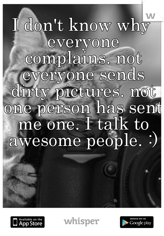 I don't know why everyone complains. not everyone sends dirty pictures. not one person has sent me one. I talk to awesome people. :)