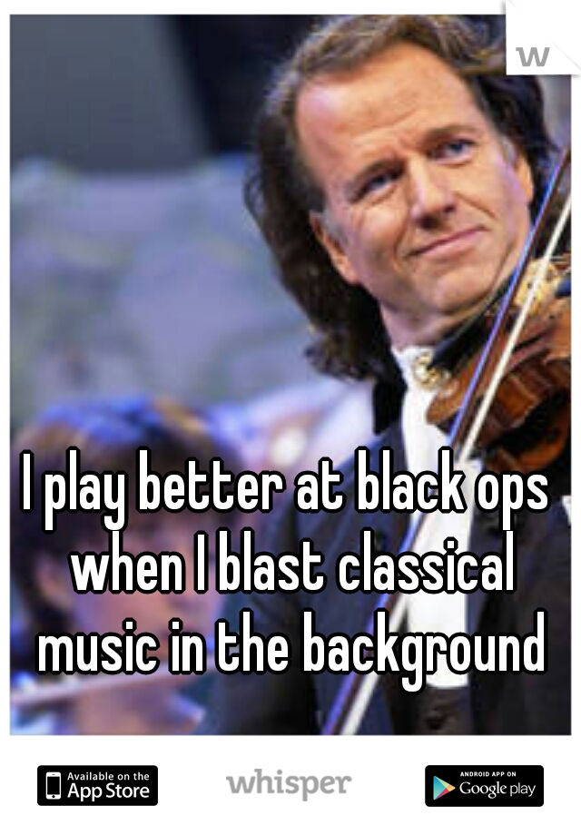 I play better at black ops when I blast classical music in the background