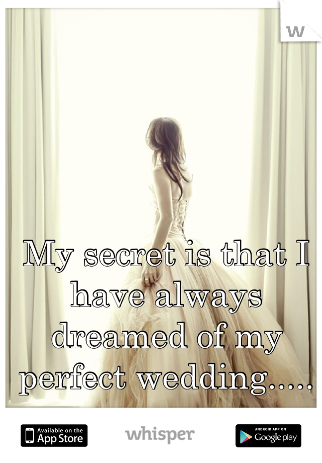 My secret is that I have always dreamed of my perfect wedding.....
