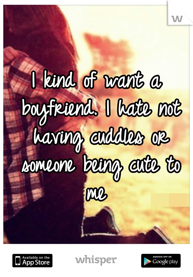 I kind of want a boyfriend. I hate not having cuddles or someone being cute to me