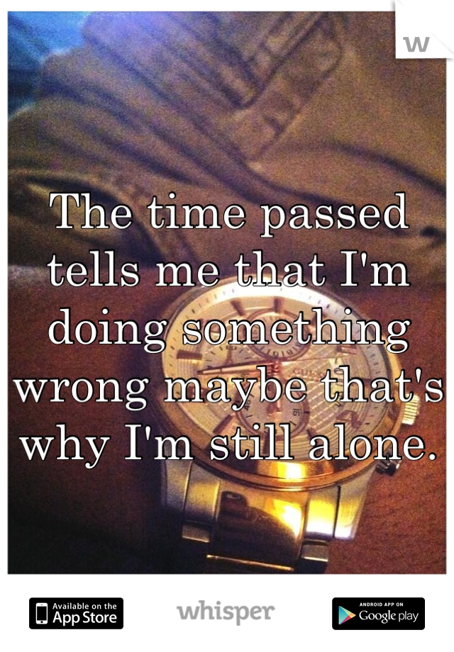 The time passed tells me that I'm doing something wrong maybe that's why I'm still alone.