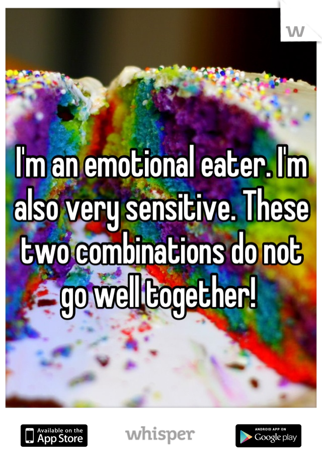I'm an emotional eater. I'm also very sensitive. These two combinations do not go well together!