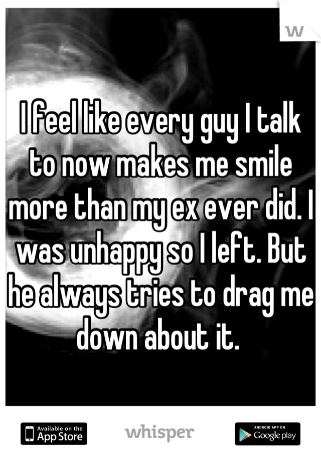 I feel like every guy I talk to now makes me smile more than my ex ever did. I was unhappy so I left. But he always tries to drag me down about it.