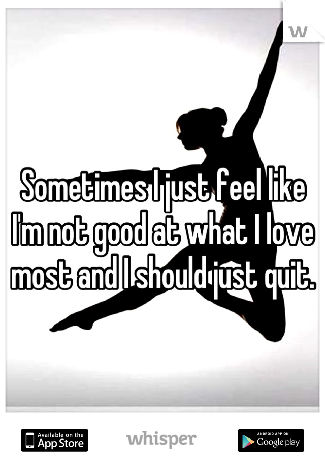 Sometimes I just feel like I'm not good at what I love most and I should just quit.