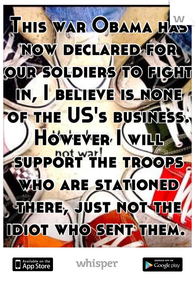 This war Obama has now declared for our soldiers to fight in, I believe is none of the US's business. However I will support the troops who are stationed there, just not the idiot who sent them.