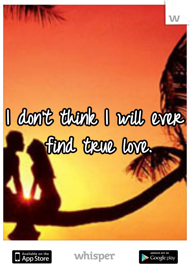 I don't think I will ever find true love.
