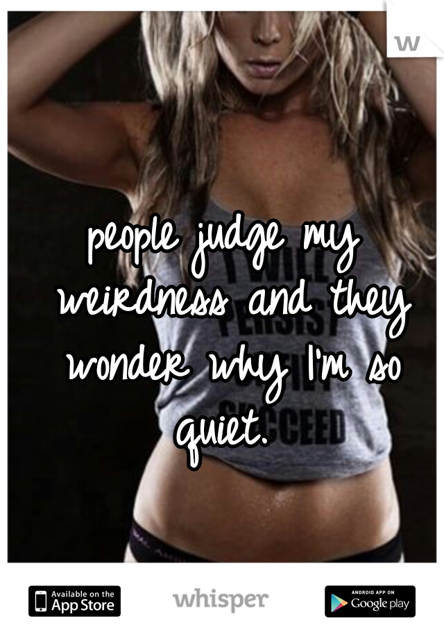 people judge my weirdness and they wonder why I'm so quiet.