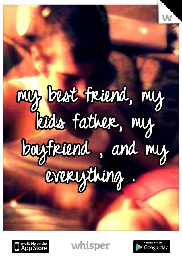 my best friend, my kids father, my boyfriend , and my everything .
