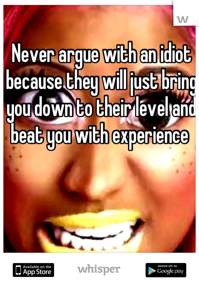Never argue with an idiot because they will just bring you down to their level and beat you with experience